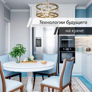 Кухня будущего, какая она и что уже можно внедрить сейчас